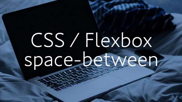 【CSS】flexboxの「space-between」が効かない時の解決策メモ。